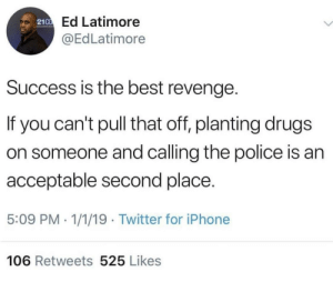 Whatever works best by strawberrypop22 MORE MEMES: Ed Latimore  @EdLatimore  2100  Success is the best revenge.  If you can't pull that off, planting drugs  on someone and calling the police is an  acceptable second place.  5:09 PM - 1/1/19 Twitter for iPhone  106 Retweets 525 Likes Whatever works best by strawberrypop22 MORE MEMES