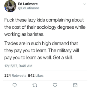 "The problem with these free market types that claim ""all you need are useful skills"" is:   You can't predict with 100% accuracy what skill the market will need in the future (it's a fucking chaotic free market so . that's basically what it means). So even if you can calculate that nursing degrees for example have a higher ROI than sociology degrees today, in theory- If too many people get into nursing it'll actually decrease the ROI of a nursing degree since there is now an oversupply of nursing graduates entering the job market. Also if the millions and millions of students in the humanities  did a trade instead, I am more than confident trade jobs will end up paying less, once again, because there will be an oversupply of trade specialists. Same if everyone went into engineering. You get the picture. Using their own logic, (supply and demand dictating wages and the need to be useful via skills) the system can only allow certain  people to make high wages. Only a finite amount can make high wages and if too many people flood any one profession, their wages go down. Notice how he says ""trades are in such high demand"" this means that there is a (temporary) shortage of tradespeople, which means if you enter X trade your wage will be high. But once again, when the demand goes down (if supply gets too high via too many people pursuing that field) than wages will go down as well. So …. what do we do then when their wages are down? You blame those same kids you told to join trades. The poor ALWAYS get the blame because you can easily blame a poor person after the fact by analyzing their choices of the past and comparing it to the current market and other standards of the present, hindsight bias really is a gem. I even see poor people do it to themselves as an explanatory theory as to their current economic condition. Another thing to note is that S.T.E.M. isn't some magic ticket into being rich or making money even now. I know many biology majors working at Starbucks. I know some chemistry majors who can only do lab grunt work that doesn't allow them to pay all their bills. So not only can you not blame them for not going into S.T.E.M, you must now blame them for going into the WRONG S.T.E.M. field.   Also, and this is funny, if eventually no one goes into the humanities- eventually there will be a shortage of English professors (as an example) and English teachers and then it would be the humanities students saying ""wow stupid S.T.E.M. kids get a real job"" because the humanities people will be paid more since there would be a desperate need for them.   Also imagine if everyone who couldn't afford college  joined the military …..  great fucking advice lol: Ed Latimore  @EdLatimore  Fuck these lazy kids complaining about  the cost of their sociology degrees while  working as baristas.  Trades are in such high demand that  they pay you to learn. The military will  pay you to learn as well. Get a skil  12/15/17, 9:49 AM  224 Retweets 942 Likes The problem with these free market types that claim ""all you need are useful skills"" is:   You can't predict with 100% accuracy what skill the market will need in the future (it's a fucking chaotic free market so . that's basically what it means). So even if you can calculate that nursing degrees for example have a higher ROI than sociology degrees today, in theory- If too many people get into nursing it'll actually decrease the ROI of a nursing degree since there is now an oversupply of nursing graduates entering the job market. Also if the millions and millions of students in the humanities  did a trade instead, I am more than confident trade jobs will end up paying less, once again, because there will be an oversupply of trade specialists. Same if everyone went into engineering. You get the picture. Using their own logic, (supply and demand dictating wages and the need to be useful via skills) the system can only allow certain  people to make high wages. Only a finite amount can make high wages and if too many people flood any one profession, their wages go down. Notice how he says ""trades are in such high demand"" this means that there is a (temporary) shortage of tradespeople, which means if you enter X trade your wage will be high. But once again, when the demand goes down (if supply gets too high via too many people pursuing that field) than wages will go down as well. So …. what do we do then when their wages are down? You blame those same kids you told to join trades. The poor ALWAYS get the blame because you can easily blame a poor person after the fact by analyzing their choices of the past and comparing it to the current market and other standards of the present, hindsight bias really is a gem. I even see poor people do it to themselves as an explanatory theory as to their current economic condition. Another thing to note is that S.T.E.M. isn't some magic ticket into being rich or making money even now. I know many biology majors working at Starbucks. I know some chemistry majors who can only do lab grunt work that doesn't allow them to pay all their bills. So not only can you not blame them for not going into S.T.E.M, you must now blame them for going into the WRONG S.T.E.M. field.   Also, and this is funny, if eventually no one goes into the humanities- eventually there will be a shortage of English professors (as an example) and English teachers and then it would be the humanities students saying ""wow stupid S.T.E.M. kids get a real job"" because the humanities people will be paid more since there would be a desperate need for them.   Also imagine if everyone who couldn't afford college  joined the military …..  great fucking advice lol"