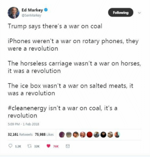 myfrogcroaked:  THIS.  Source: Ed Markey : Ed Markey  @SenMarkey  Following  Trump says there's a war on coal  iPhones weren't a war on rotary phones, they  were a revolution  The horseless carriage wasn't a war on horses,  it was a revolution  The ice box wasn't a war on salted meats, it  was a revolutiorn  #cleanenergy isn't a war on coal, it's a  revolution  5:09 PM - 1 Feb 2018  32,161 Retweets 75.988 Likes ..eg  ded myfrogcroaked:  THIS.  Source: Ed Markey