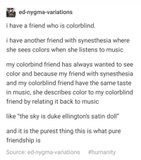 "Friends, Music, and Duke: ed-nygma-variations  i have a friend who is colorblind  i have another friend with synesthesia where  she sees colors when she listens to music  my colorbind friend has always wanted to see  color and because my friend with synesthesia  and my colorblind friend have the same taste  in music, she describes color to my colorblind  friend by relating it back to music  like ""the sky is duke ellington's satin doll""  and it is the purest thing this is what pure  friendship is  Source: ed-nygma-variations  Wholesome Friends"