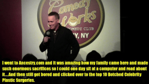 """quotes-4u:  Ancestry.com: ed  ome  eorks  OMEDY CLUB  """"Y, NY  I went to Ancestry.com and it was amazing how my family came here and made  such enormous sacrifices so l could one day sit at a computer and read about  it.And then still get bored and clicked over to the top 10 Botched Celebrity  Plastic Surgeries. quotes-4u:  Ancestry.com"""