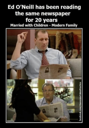 Children, Facebook, and Family: Ed O'Neill has been reading  the same newspaper  for 20 years  Married with Children Modern Family  Citytv  facebook.com/AwesomeTakesPractice Newsies Meme