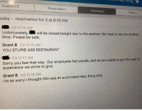 9gag, Ass, and Memes: '  ed  reply  thing  Guests (1)  Reservation  Messages  History  oday reservation for 2 at 9:15 PM  1/3 11:15 AM  Unfortunately, will be closed tonight due to the weather. We hope to see you another  time. Please be safe.  Grant B 1/3 11:15 AM  YOU STUPID ASS RESTAURANT  1/3 11:17 AM  Sorry you feel that way. Our employees feel unsafe, and we are unable to give the type of  experience we strive to give.  Grant B 1/3 11:18 AM  i'm so sorry i thought this was an automated reply thing omg The awkward moment. Follow @9gag 9gag awkward