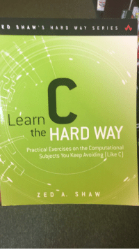 Wait are you telling me there's an easy way?!: ED SHAW S HARD WAY SERIES  Learn  the  HARD WAY  Practical Exercises on the Computational  Subjects You Keep Avoiding (Like C)  ZED A. SHA W Wait are you telling me there's an easy way?!