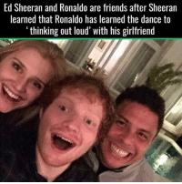 Friends, Soccer, and Ed Sheeran: Ed Sheeran and Ronaldo are friends after Sheeran  learned that Ronaldo has learned the dance to  thinking out loud with his girlfriend The most randomly brilliant friendship ever 😂 https://t.co/mOPIMjLBUN