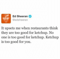 'No one is too good for ketchup' 😂: Ed Sheeran  @ed sheeran  It upsets me when restaurants think  they are too good for ketchup. No  one is too good for ketchup. Ketchup  is too good for you. 'No one is too good for ketchup' 😂
