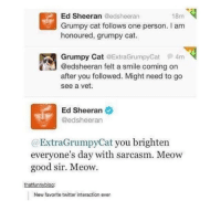 Twitter, Ed Sheeran, and Grumpy Cat: Ed Sheeran @edsheeran  Grumpy cat follows one person. I am  honoured, grumpy cat.  18m  Grumpy Cat @ExtraGrumpyCat φ 4m  @edsheeran felt a smile coming on  after you followed. Might need to go  see a vet.  Ed Sheeran  @edsheeran  @ExtraGrumpyCat you brighten  everyone's day with sarcasm. Meow  good sir. Meow.  thatfunnyblog:  New favorite twitter interaction ever