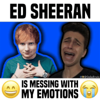 Memes, Tbt, and Ed Sheeran: ED SHEERAN  f@GabeErwin  IS MESSING WITH  MY EMOTIONS me with every artist 😅 tbt • follow me @gabeerwin for more • 👇🏻 TAG A FRIEND 👇🏻