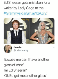 Lady Gaga: Ed Sheeran gets mistaken for a  waiter by Lady Gaga at the  #Grammys dailym.ai/TzAZr2i  duarte  @prismcarey  Excuse me can I have another  glass of wine  Im Ed Sheeran  'Ok Ed get me another glass