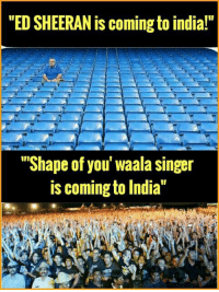 """xD: """"ED SHEERAN is coming to india!""""  """"Shape of you' Waala singer  is coming to India"""" xD"""