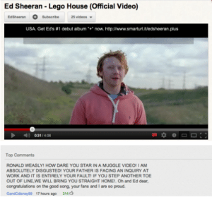 Ron Weasley Meme: Ed Sheeran -Lego House (Official Video)  25 videos  EdSheeran  Subscribe  uSA. Get Ed's #1 debut album *  now. http://www.smarturl.it/edsheeran.plus  0:31/4:06  Top Comments  RONALD WEASLY! HOW DARE YOU STAR IN A MUGGLE VIDEO! I AM  ABSOLUTELY DISGUSTED! YOUR FATHER IS FACING AN INQUIRY AT  WORK AND IT IS ENTIRELY YOUR FAULT! IF YOU STEP ANOTHER TOE  OUT OF LINE,WE WILL BRING YOU STRAIGHT HOME!. Oh and Ed dear,  congratulations on the good song, your fans and I are so proud  GandCdisney96 17 hours ago 314