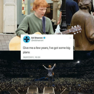 Made it Large: Ed Sheeran O  @edsheeran  Give me a few years, I've got some big  plans  30/07/2011, 15:20 Made it Large