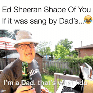 Shape Of You: Ed Sheeran Shape Of You  If it was sang by Dad's  I'm a Dad, that's  MUSIC  LIFE