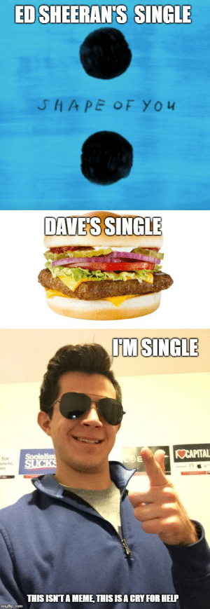 S.O.S.: ED SHEERAN'S SINGLE  SHAPE OF You  DAVE'S SINGLE  IM SINGLE  OCAPITAL  Socialis  SUCKS  E  for  ment  THIS ISNITA MEME THIS IS A CRY FOR HELP S.O.S.