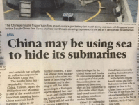 "omg: ed The Chinese missile frigate Yulin fires its is submarines  navy  a  gun be ting battery its presence last using month in the during sea exercises so it can conceal with sea  Singapore's its submarines  an fear anti-surface analysts China may China Some hide in South Sea. ASIA  China the to to  nual  nuclear-powered. It also that developed by the  United States was  easily th  n and certainly not to furth- United States and Russia, tracking their submarines U  er militarize outposts in  has at least three nuclear  Its  submarine program is in the open ocean.  the South China Sea.""  powered submarines ca- the Soviets  created  te  The South China Sea  pable of launching ballis- a major part of that push. So mined and forti- ed  bounded by Vietnam,  tic missiles and is plan-  Since submarines can heavily for their subs to  ly  China, Taiwan, the ning to add five more,  often avoid detection,  fied zones close to the ti  Philippines and Malaysia  according to a Pentagon  they are less vulnerable to operate as as possible. a  is one of the world's most report released last year.  first-strike attack than United States White Sea S  a One was in the important shipping lanes.  In an April media brief- intercontinen- Russia and of  1  ing in Washington, a top  tal ballistic missiles or of northwest in the Sea the other was US Navy official said the bombers.  Okhotsk, north of Japan,  nutmann is watching  China's submarine  China asserts it holds  maritime rights to 80 omg"