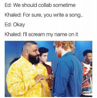 Instagram, Meme, and Memes: Ed: We should collab sometime  Khaled: For sure, you write a song..  Ed: Okay  Khaled: I'll scream my name on it @pubity was voted 'funniest meme account on instagram' 😂