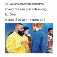 Memes, Scream, and Okay: Ed: We should collab sometime  Khaled: For sure, you write a song..  Ed: Okay  Khaled: I'll scream my name on it djkhaled interaction with every artist he ever sees 😂😂😂 edsheeran