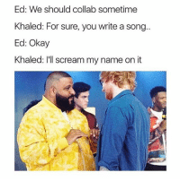 Puppies, Scream, and Free: Ed: We should collab sometime  Khaled: For sure, you write a song.  Ed: Okay  Khaled: l'll scream my name on it follow @iamathicchotdog for free puppies 🐶