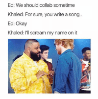 Memes, Scream, and Okay: Ed: We should collab sometime  Khaled: For sure, you write a song.  Ed: Okay  Khaled: l'll scream my name on it 😂Facts