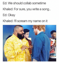 Memes, Scream, and Okay: Ed: We should collab sometime  Khaled: For sure, you write a song..  Ed: Okay  Khaled: I'll scream my name on it 😂😂😂 (@thefunnyintrovert)
