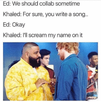 Memes, Scream, and Okay: Ed: We should collab sometime  Khaled: For sure, you write a song..  Ed: Okay  Khaled: I'll scream my name on it 🤣Another one