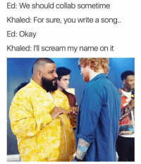 Funny, Lmao, and Scream: Ed: We should collab sometime  Khaled: For sure, you write a song  Ed: Okay  Khaled: I'll scream my name on it Oh hell nooo lmao