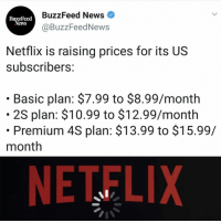 Netflix, News, and Buzzfeed: edBuzzFeed News  BuzzFeed  @BuzzFeedNews  Netflix is raising prices for its US  subscribers:  . Basic plan: $7.99 to $8.99/month  2S plan: $10.99 to $12.99/month  . Premium 4S plan: $13.99 to $15.99/  month  NETELIX for all the news you need to know, follow 👉 @buzzfeednews 🗞