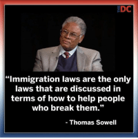 "Spot on: EDC  ""Immigration laws are the only  aws that are discussed in  terms of how to help people  who break them.""  Thomas Sowell Spot on"