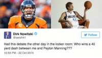 who would win a 40-yard dash: Dirk Nowitzki or Peyton Manning?: Edd  Dirk Nowitzki  Follow  @swish41  Had this debate the other day in the locker room: Who wins a 40  yard dash between me and Peyton Manning???  10:55 PM 22 Oct 2015 who would win a 40-yard dash: Dirk Nowitzki or Peyton Manning?