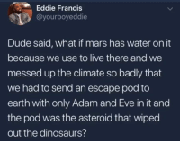 Adam and Eve, Blackpeopletwitter, and Dude: Eddie Francis  @yourboyeddie  Dude said, what if mars has water on it  because we use to live there and we  messed up the climate so badly that  we had to send an escape pod to  earth with only Adam and Eve in it and  the pod was the asteroid that wiped  out the dinosaurs? I want whatever he's smoking (via /r/BlackPeopleTwitter)