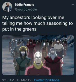 Dank, Iphone, and Memes: Eddie Francis  @yourboyeddie  My ancestors looking over me  telling me how much seasoning to  put in the greens  9:18 AM 13 Mar 19 Twitter for iPhone Dont forget to put some ham hock in there by CyanidXIV MORE MEMES