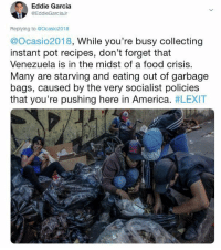 America, Food, and Memes: Eddie Garcia  @EddieGarciaJr  Replying to @Ocasio2018  @Ocasio2018, While you're busy collecting  instant pot recipes, don't forget that  Venezuela is in the midst of a food crisis.  Many are starving and eating out of garbage  bags, caused by the very socialist policies  that you're pushing here in America. (GC)