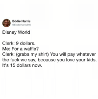 Disney, Disney World, and Fucking: Eddie Harris  @EddieHarris216  Disney World  Clerk: 9 dollars.  Me: For a waffle?  Clerk: (grabs my shirt) You will pay whatever  the fuck we say, because you love your kids.  It's 15 dollars now. Bunch of fucking crooks and pirates.