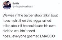 Barber, Hoes, and Shit: Eddie  @HoopsOverhoes  We was in the barber shop talkin bout  hoes n shit then this nigga ruined  talkin about if he could suck his own  dick he wouldn't need  hoes...everyone got mad LMAOoo He took it too far.. 😂💀 https://t.co/iZpQf7MOqw