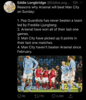 FACTS!! https://t.co/myDPBfVNbL: Eddie Longbridge @EddieLong.. · 12h v  Reasons why Arsenal will beat Man City  on Sunday:  1. Pep Guardiola has never beaten a team  led by Freddie Ljungberg.  2. Arsenal have won all of their last one  games.  3. Man City have picked up 0 points in  their last one matches.  4. Man City haven't beaten Arsenal since  February.  ea Ch Pr  O 3,290  27770 FACTS!! https://t.co/myDPBfVNbL