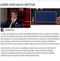 Memes, Shade, and Blue: eddie redmayne did that  mind blownie  in other news today i found out that eddie redmayne has a degree in art history  and for his diploma he wrote a 12k words analysis of a picture that's basically a  blue square on a black background: the thing was it was a very unique shade of  blue, actually used there for the first time ever; however, being colorblind, i  quote, he had no idea what the colour was but well, it looked very pretty to him  and somehow i find this very uplifting i mean if you can pull sth like that off,  write a 12k words thesis on a colour you don't even recognize properly,  anything is possible and this is the story of how eddie redmayne officially  became my saint patron of high level academic bull.