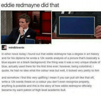 eddie redmayne: eddie redmayne did that  mindblownie  in other news today i found out that eddie redmayne has a degree in art history  and for his diploma he wrote a 12k words analysis of a picture that's basically a  blue square on a black background; the thing was it was a very unique shade of  blue, actually used there for the first time ever; however, being colorblind, I  quote, he had no idea what the colour was but well, it looked very pretty to him  and somehow i find this very uplifting i mean if you can pull sth like that off,  write a 12k words thesis on a colour you don't even recognize properly  anything is possible and this is the story of how eddie redmayne officially  became my saint patron of high level academic bull.
