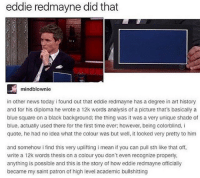 Cats, Memes, and Psat: eddie redmayne did that  mindblownie  in other news today i found out that eddie redmayne has a degree in art history  and for his diploma he wrote a 12k words analysis of a picture that's basically a  blue square on a black background; the thing was it was a very unique shade of  blue, actually used there for the first time ever however, being colorblind, i  quote, he had no idea what the colour was but well, it looked very pretty to him  and somehow i find this very uplifting i mean if you can pull sth like that off,  write a 12k words thesis on a colour you don't even recognize properly,  anything is possible and this is the story of how eddie redmayne officially  became my saint patron of high level academic bullshitting PSAT scores came out and I did worse than last year???? Like way worse? And this years test was actually really easy??? -Cat