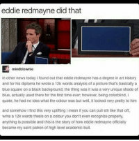 Memes, Shade, and Blue: eddie redmayne did that  mindblownie  in other news today i found out that eddie redmayne has a degree in art history  and for his diploma he wrote a 12k words analysis of a picture that's basically a  blue square on a black background: the thing was it  was a very unique shade of  blue, actually used there for the first time ever; however, being colorblind, i  quote, he had no idea what the colour was but well, it looked very pretty to him  and somehow i find this very uplifting i mean if you can pull sth like that off,  write a 12k words thesis on a colour you don't even recognize properly,  anything is possible and this is the story of how eddie redmayne officially  became my saint patron of high level academic bull. IM ALSO COLORBLIND -Indy