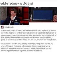 Where's mini when you need her: eddie redmayne did that  mindblownie  in other news today i found out that eddie redmayne has a degree in art history  and for his diploma he wrote a 12k words analysis of a picture that's basically a  blue square on a black background: the thing was it was a veryunique shade of  blue, actually used there for the first time ever: however, being colorblind, i  quote, he had no idea what the colour was but well, it looked very pretty to him  and somehow i find this very uplifting i mean if you can pull sth like that off.  write a 12k words thesis on a colour you don't even recognize properly,  anything is possible and this is the story of how eddie redmayne officially  became my saint patron of high level academic bullshitting Where's mini when you need her