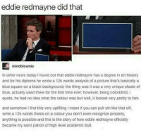 Memes, News, and Shade: eddie redmaynedid that  mindblownie  in other news today ifound out that eddie redmayne has a degree in art history  and for his diploma he wrote a 12k words analysis of a picture that's basically a  blue square on a black background: the thing was it was a very unique shade of  blue, actually used there for the first time ever however, being colorblind, i  quote, he had no idea what the colour was but well, it looked very pretty to him  and somehow i find this very uplifting mean if you can pull sth like that off,  write a 12k words thesis on a colour you don't even recognize properly,  anything is possible and this is the story of howeddie redmayne officially  became my saint patron of high level academic bull