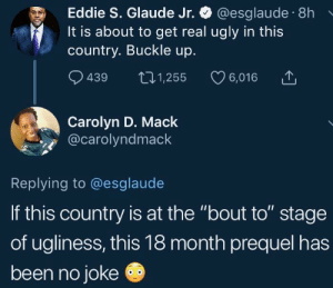 "Dank, Memes, and Target: Eddie S. Glaude Jr. @esglaude 8h  It is about to get real ugly in this  country. Buckle up.  9439 t01,255 6,016  Carolyn D. Mack  @carolyndmack  Replying to @esglaude  If this country is at the ""bout to"" stage  of ugliness, this 18 month prequel has  been no joke Florida's ready for em by 2DeadMoose MORE MEMES"