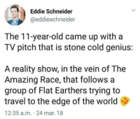"<p><a href=""http://memehumor.net/post/174936928121/new-reality-show"" class=""tumblr_blog"">memehumor</a>:</p>  <blockquote><p>New reality show</p></blockquote>: Eddie Schneider  @eddieschneider  The 11-year-old came up witha  TV pitch that is stone cold genius:  A reality show, in the vein of The  Amazing Race, that follows a  group of Flat Earthers trying to  travel to the edge of the world  12:35 a.m. 24 mar. 18 <p><a href=""http://memehumor.net/post/174936928121/new-reality-show"" class=""tumblr_blog"">memehumor</a>:</p>  <blockquote><p>New reality show</p></blockquote>"