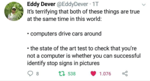 Cars, Computers, and True: Eddy Dever @EddyDever 1T  It's terrifying that both of these things are true  at the same time in this world:  computers drive cars around  the state of the art test to check that you're  not a computer is whether you can successful  identify stop signs in pictures  t1 538 1.076 Hmm