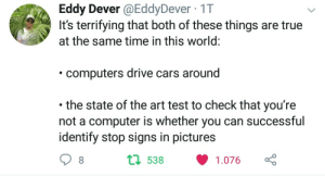 Cars, Computers, and Computer: Eddy Dever @EddyDever 1T  rifying that both of these th  at the same time in this world  computers drive cars around  the state of the art test to check that you're  not a computer is whether you can successful  identify stop signs in pictures  1 538 1.076 sad