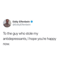 Happy, Hope, and Who: Eddy Elfenbein  @EddyElfenbein  lo the guy who stole my  antidepressants, I hope you're happy  now.