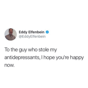 Happy, Hope, and Bet: Eddy Elfenbein  @EddyElfenbein  lo the guy who stole my  antidepressants, I hope you're happy  now. Bet he needed it more than me