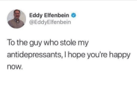 Happy, Hope, and Who: Eddy Elfenbein  @EddyElfenbein  To the guy who stole my  antidepressants, I hope you're happy  now. Look on the bright side of things