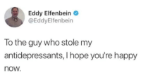 Happy, Hope, and Who: Eddy Elfenbein  @EddyElfenbein  To the guy who stole my  antidepressants, I hope you're happy  now. Antidepressants