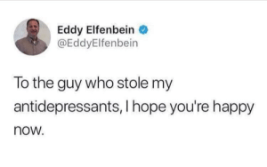 Happy, Hope, and MeIRL: Eddy Elfenbein  @EddyElfenbein  To the guy who stole my  antidepressants, I hope you're happy  now meirl